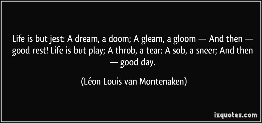 695338597-quote-life-is-but-jest-a-dream-a-doom-a-gleam-a-gloom-and-then-good-rest-life-is-but-play-a-leon-louis-van-montenaken-375905