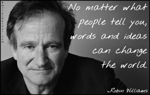 emilysquotes-com-no-matter-people-tell-words-ideas-change-world-amazing-great-inspirational-motivational-encouraging-robin-williams-500x319